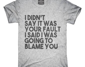 I Didn't Say It Was Your Fault I Said I Was Going to Blame You T-Shirt, Hoodie, Tank Top, Gifts