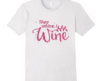 Wine Drinking Shirt - Wine Top - T Shirt Wine - Funny Wine Tee - Gift Idea For Wine Lover - They Whine I Wine