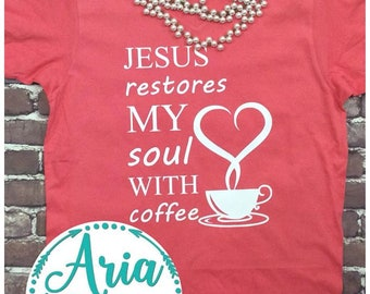 Jesus Restores My Soul with Coffee Mom Shirt Coffee Shirt Jesus