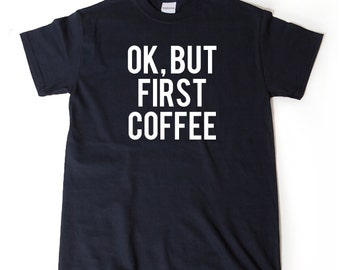 Ok, But Coffee First T-shirt Funny Gift Idea Tee Shirt Coffee Addict Caffeine Barista Gift For Coffee Drinker
