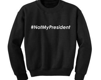 Not My President Slogan Sweatshirt Donald Trump Political USA President Protest  