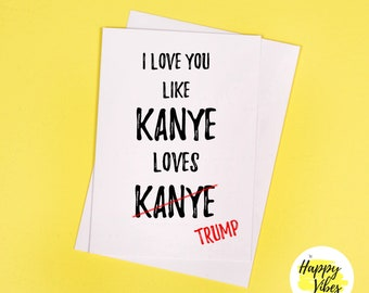 I love You Like Kanye Loves Trump - funny cards, banter, happy birthday, greeting card, rude cards, funny gifts, just for laughs!