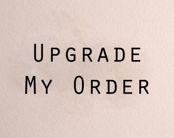 General Upgrade to My Order - whenever we want to make it bigger or more or extra-special!