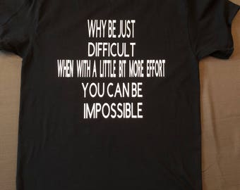 Why be just difficult when with a little more effort you can be impossible - funny be impossible tshirt