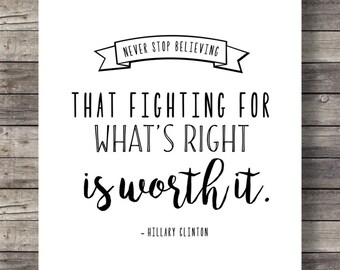 Hillary Clinton quote Never stop believing that fighting for whats right is worth it | Motivational Inspirational Printable | Typography