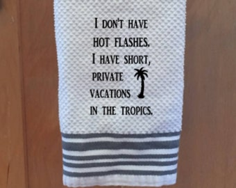 I don't have Hot Flashes I have short private vacations in the Tropics towel, Gift for her,  Dish Towel, Funny Towel, Kitchen Towel