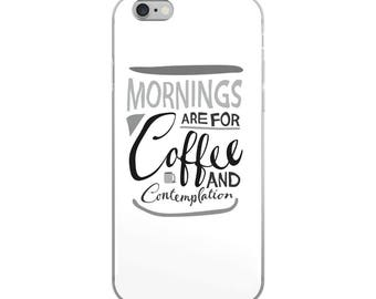 Mornings Are For Coffee and Contemplation - iPhone Case