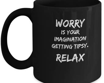 Stop worrying mug. It is only our imagination getting tipsy, drunk or stoned. Affirmative quotes. Control worry mug. Motivational mugs.