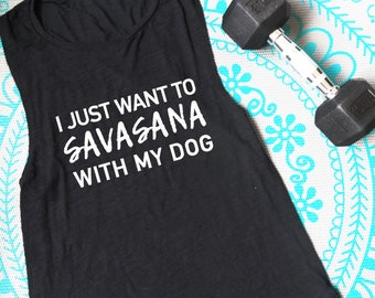 I Just Want To Savasana With My Dog Muscle Tank, Graphic Tank, Fitness, Workout Top, Gift for Her, Gift for Dog Lover, I Love Dogs