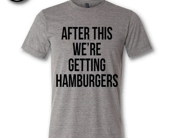 After This We're Getting Hamburgers.  Soft Triblend Tee.