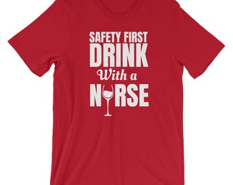 Safety First Drink With A Nurse Shirt - Nurse Drinking Shirt - Funny Nurse Gift - Funny Nurse Shirt - Nurse Wine Shirt - Nursing Gift