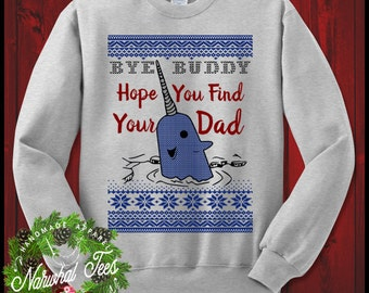 Bye Buddy Hope You Find Your Dad Crewneck Sweater Funny Ugly Christmas Sweater T-Shirt Elf Narwhal Gift For Buddy Elf