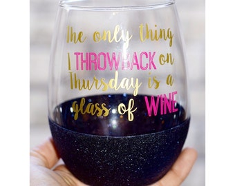 The Only Thing I Throwback On Thursday Is a Glass Of Wine Glitter Wine Glass - Funny Wine Glass - Glitter Dipped Wine Glass