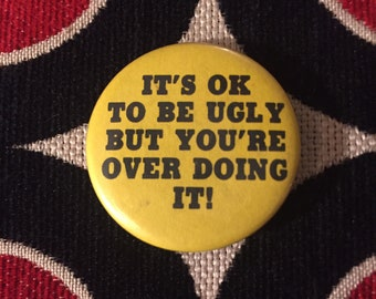 Vintage 80s It's Ok To Be Ugly But You're Over Doing It Retro Novelty Button