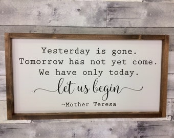 Yesterday is gone, Tomorrow has not yet come, We only have today.  Let us begin, Mother Teresa, Farmhouse Sign, Wall hanging