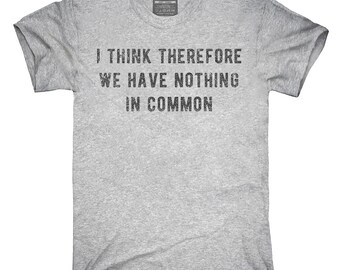 I Think Therefore We Have Nothing In Common T-Shirt, Hoodie, Tank Top, Gifts