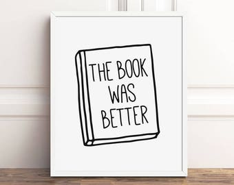 Book Lover Gift, The Book Was Better, Bookish PRINTABLE Art, Bookworm for Her, Instant Download, Geek Wall Art, Love Reading Quote Read Sign