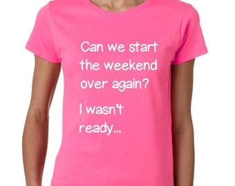 Can We Start The Weekend Over Again I Wasn't Ready Women's Tee Shirt humor Funny Shirt Size S,M,L,XXL