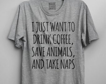 I Just Want To Drink Coffee, Save Animals And Take Naps Shirts Dog Cat Lover Rescue Vet Funny Womens Mens Girls Cute Love Adopt