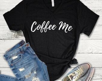 Coffee Me Tee Shirt, Coffee V-Neck, Coffee Lover Shirt