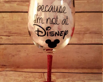 I wine because I'm not at Disney - Glittered Wine Glass - Custom Wine Glass - Disney Lover Gift - Disney Wine Glass