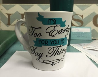 Its too early for you to say things coffee mug
