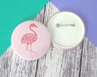 Be a flamingo quote badges (25mm, 45mm or 58mm), keyrings (45mm or 58mm) and pocket mirrors (58mm)