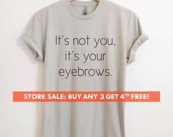 It's Not You It's Your Eyebrows T-shirt, Ladies Unisex Crewneck T-shirt, Funny Sassy T-shirt, Short & Long Sleeve T-shirt