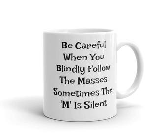 Funny Mug - Be Careful When Yoiu Blindly Follow The Masses Sometomes The M Is Silent