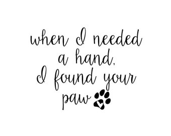 When I Needed A Hand I Found Your Paw | Quote | Wall Decal | Removable Decor | DIY Sign 2077