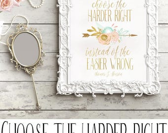 May we ever choose  the harder right instead of the easier wrong.  Thomas S. Monson