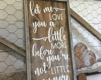 Let Me Love You A Little More Before You're Not Little Anymore - Nursery Decor Sign - Mom Christmas Gift - Kids Room Decor - Gift for Baby
