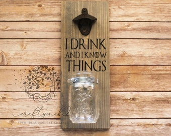 I Drink and I Know Things Wall mounted bottle opener, Game of Thrones, mason jar,  wedding gift, birthday, beer, Fathers Day, Cheers
