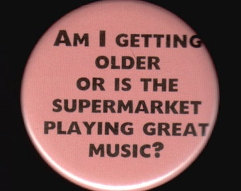 Am I getting older or is the supermarket playing great music - pinback button or magnet