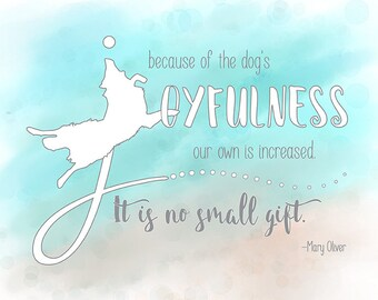 """Mary Oliver quote """"Because of a dog's joyfulness, our own is increased. It is no small gift."""" Giclee Print"""