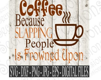 Coffee Because Slapping People Is Frowned Upon SVG, Digital Files, DXF, PNG, jpg, eps, cricut, silhouette, Print File