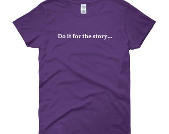 Do it for the story, girl power tee, great story, original design tee, Ladies tee, story tee