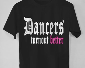 Dance Gift for Dancer, Dancers Turn Out Better, Dance Shirt, Ballet Gift, Dance Teacher Gift, Dance T shirt, Dance Quote, Ballet Dancer Tee