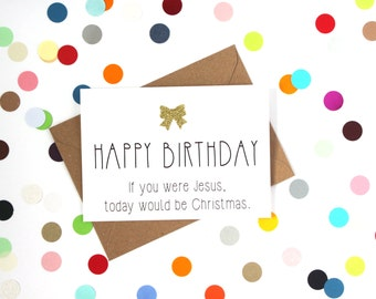 Funny Birthday Card, Funny Friend Birthday Card, Birthday Card, Funny card:  If you were Jesus today would be Christmas