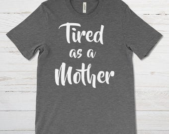 Tired as a Mother Shirt - Unisex Tee - S through 4XL - Graphic Statment Tee Motherhood Pregnancy, Mom T-Shirt