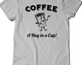 Funny Coffee Shirt T-Shirt T Tees Funny Humor Womens Mens Gift Present Birthday Anniversary  Caffeine Caffeinate A Hug in a Cup Cute Mug