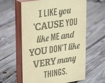 I Like You Cause You Like Me - Wood Block Art Print - Typography Quote - Gift for Couple - Quote Art