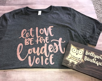 Hand lettered Let Love Be the Loudest Voice graphic t shirt