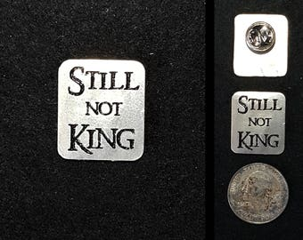 Hand Cast Still Not King 1 inch Lapel Pin or Magnet