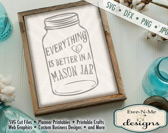 Mason Jar SVG - Everything Is Better in a Mason Jar SVG - Mason Jar Cutting File - Southern SVG - Commercial Use svg, dxf, png, jpg