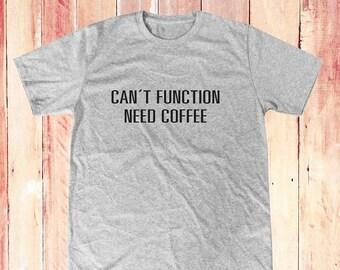 Can't function need coffee shirt funny shirt funny graphic shirt tumblr shirt cute tee hipster tshirt women t shirt men shirt size S M L