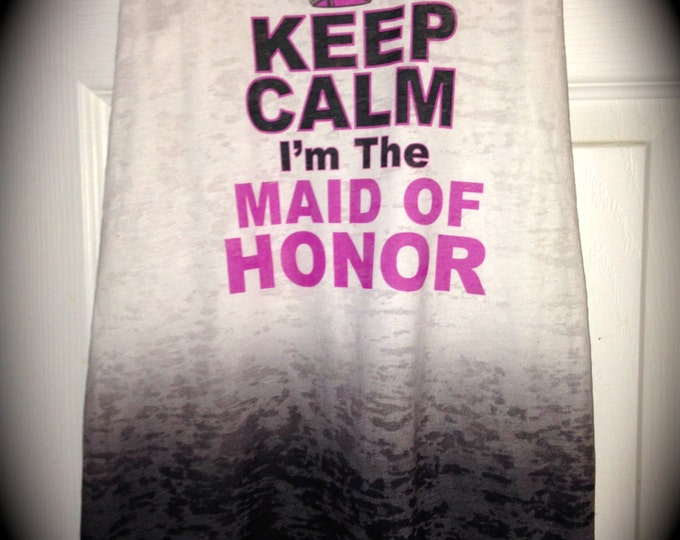 Keep Calm Im The Maid Of Honor Tank Top / Personalized Maid of Honor Tank Top / Maid of Honor Shirt / Wedding Party burnout Shirts / Soft