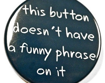 This Button Doesn't Have A Funny Phrase On It  - Pinback Badge 1 1/2 inch - Magnet Keychain or Flatback