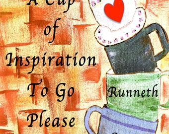 A Cup of Inspiration To Go Please...My Heart Runneth Over