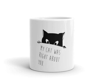 My cat was right about you, Cat Lovers Mug,  Funny Cat Mug, Cat Lover Gift, Cat Mug, Cat Mama Gift, Kitten Mug, Kitty Love Mug